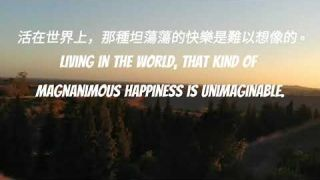 活在世界上,那種坦蕩蕩的快樂是難以想像的。 Living in the world, that kind of magnanimous happiness is unimaginable.